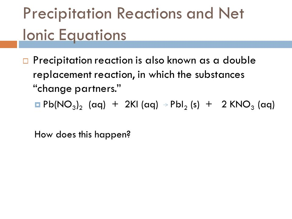 Precipitation Reactions and Net Ionic Equations Precipitation reaction is also known as a double replacement reaction, in which the substances change