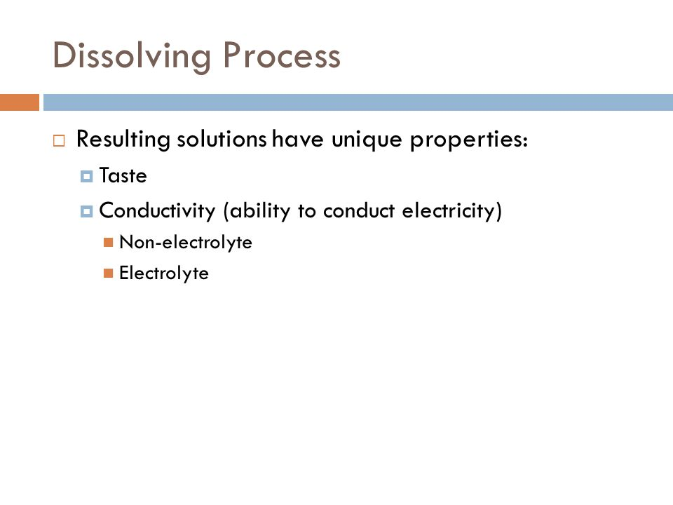 Dissolving Process Resulting solutions have unique properties: Taste Conductivity (ability to conduct electricity) Non-electrolyte Electrolyte