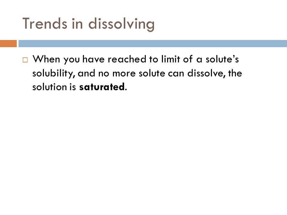 Trends in dissolving When you have reached to limit of a solutes solubility, and no more solute can dissolve, the solution is saturated.