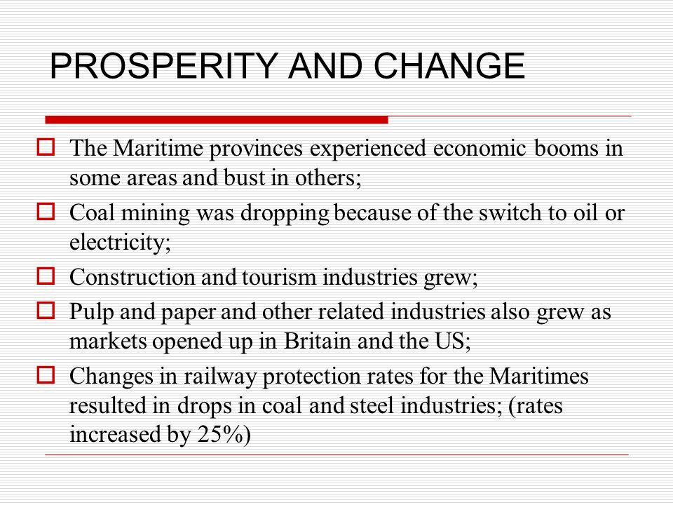PROSPERITY AND CHANGE The Maritime provinces experienced economic booms in some areas and bust in others; Coal mining was dropping because of the swit