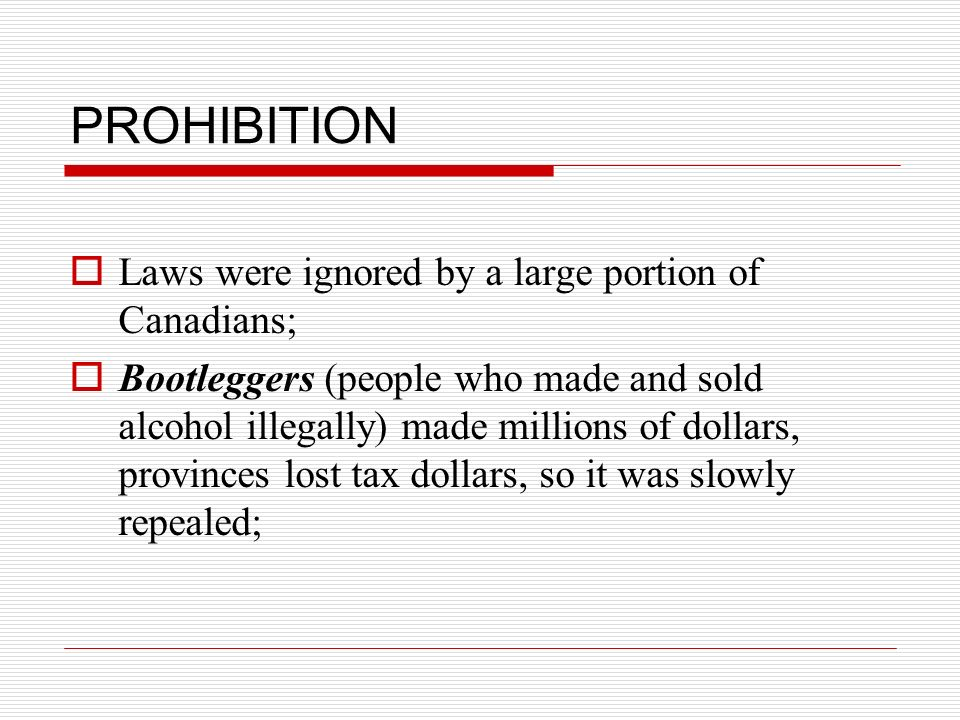 PROHIBITION Laws were ignored by a large portion of Canadians; Bootleggers (people who made and sold alcohol illegally) made millions of dollars, prov