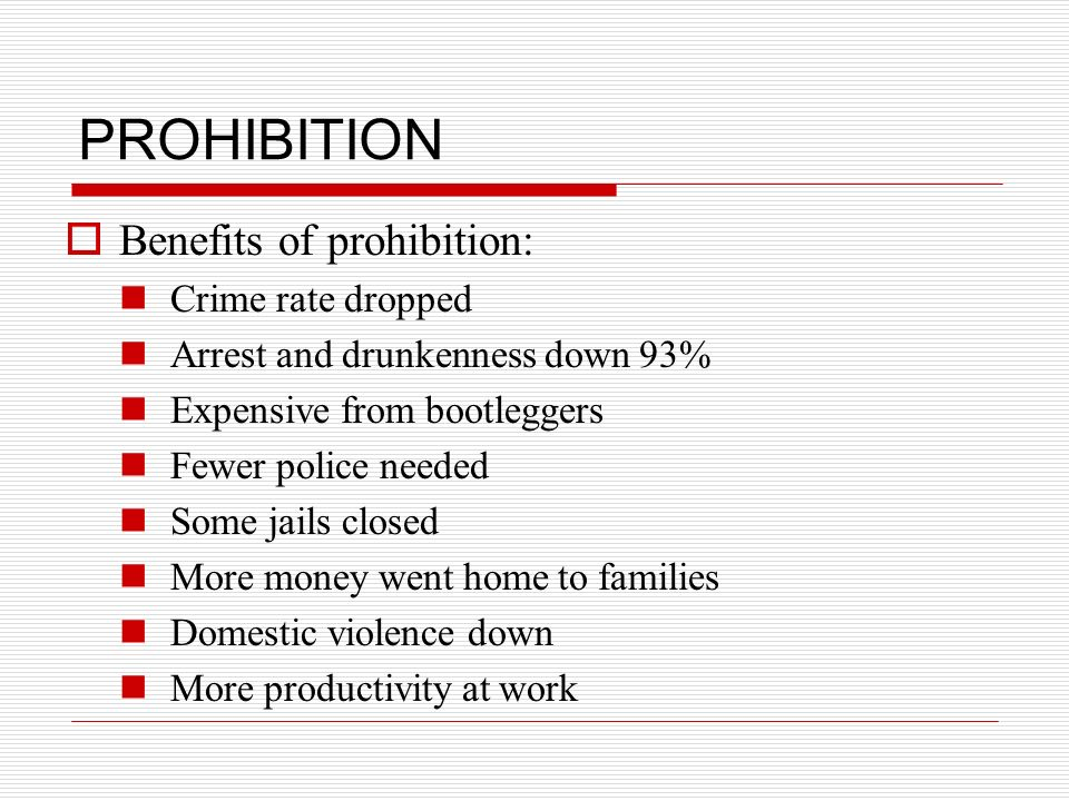 PROHIBITION Benefits of prohibition: Crime rate dropped Arrest and drunkenness down 93% Expensive from bootleggers Fewer police needed Some jails clos