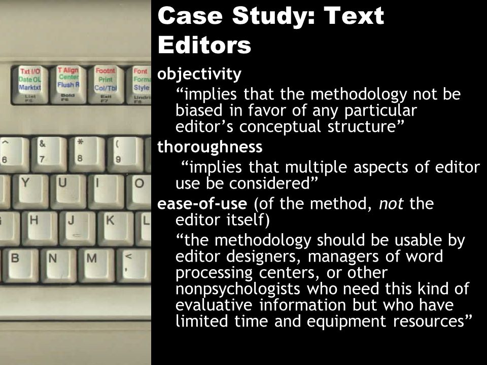 Case Study: Text Editors objectivity implies that the methodology not be biased in favor of any particular editors conceptual structure thoroughness implies that multiple aspects of editor use be considered ease-of-use (of the method, not the editor itself) the methodology should be usable by editor designers, managers of word processing centers, or other nonpsychologists who need this kind of evaluative information but who have limited time and equipment resources