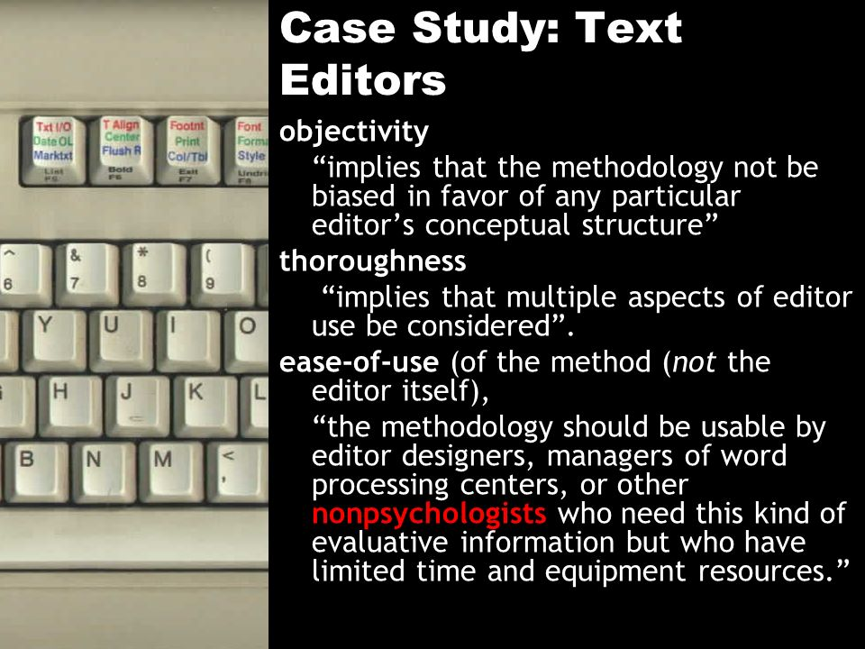 Case Study: Text Editors objectivity implies that the methodology not be biased in favor of any particular editors conceptual structure thoroughness implies that multiple aspects of editor use be considered.