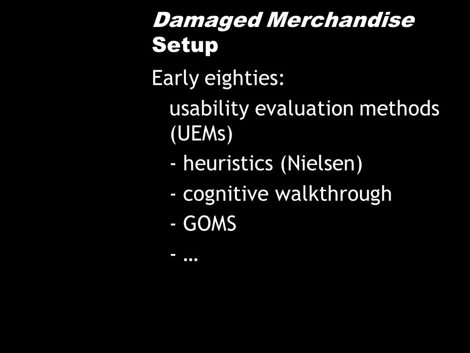 Damaged Merchandise Setup Early eighties: usability evaluation methods (UEMs) - heuristics (Nielsen) - cognitive walkthrough - GOMS - …