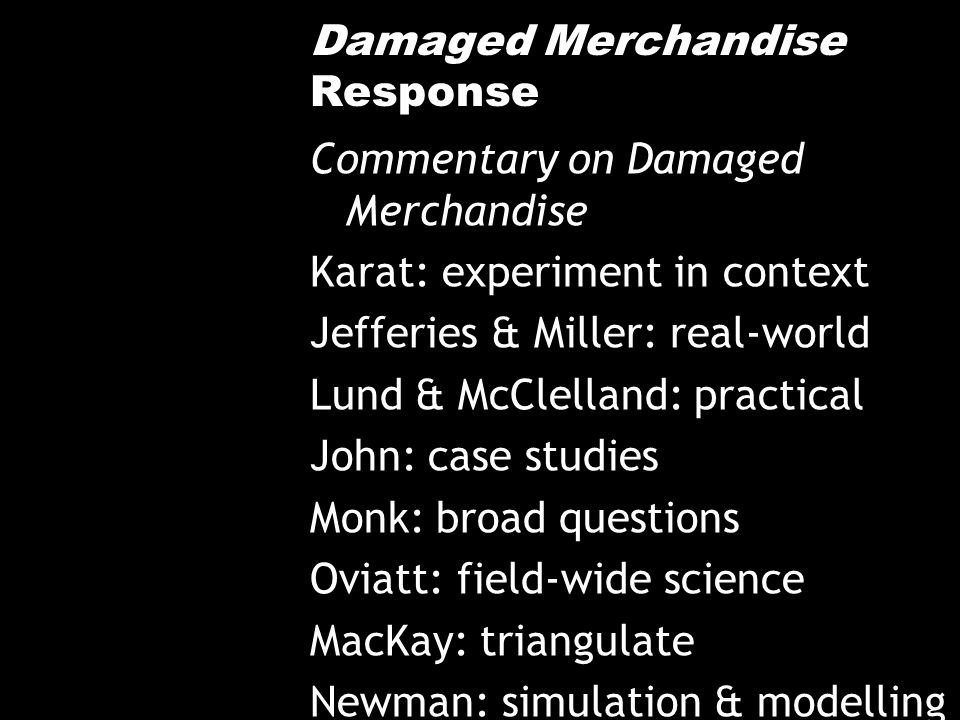 Damaged Merchandise Response Commentary on Damaged Merchandise Karat: experiment in context Jefferies & Miller: real-world Lund & McClelland: practical John: case studies Monk: broad questions Oviatt: field-wide science MacKay: triangulate Newman: simulation & modelling