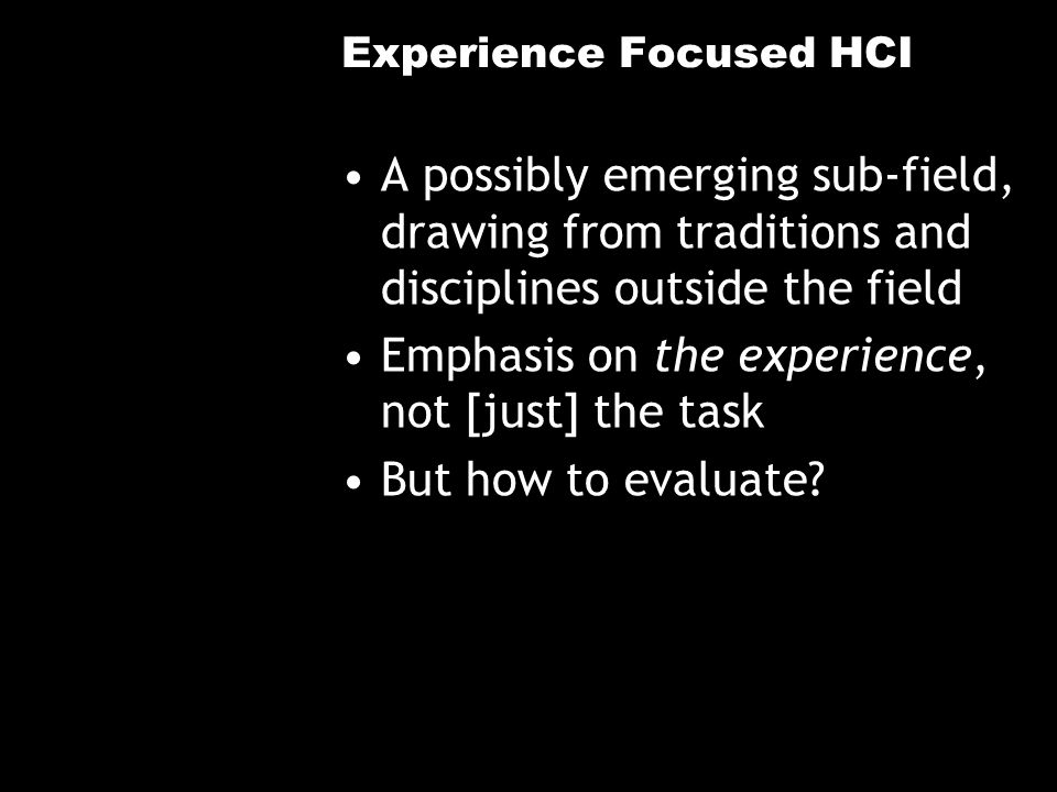 Experience Focused HCI A possibly emerging sub-field, drawing from traditions and disciplines outside the field Emphasis on the experience, not [just] the task But how to evaluate