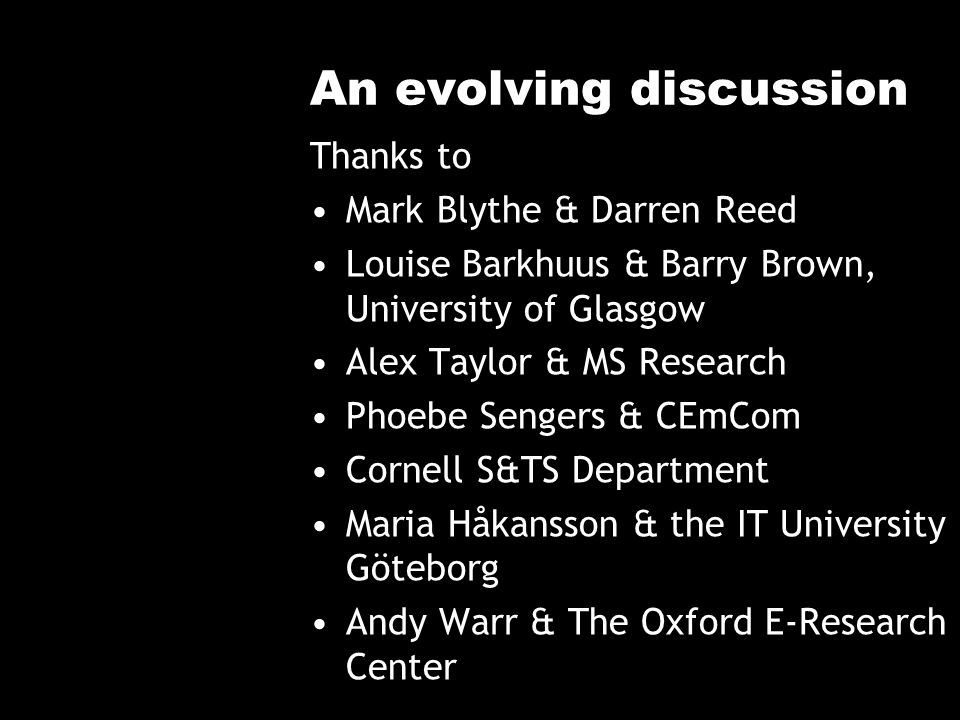 An evolving discussion Thanks to Mark Blythe & Darren Reed Louise Barkhuus & Barry Brown, University of Glasgow Alex Taylor & MS Research Phoebe Senge