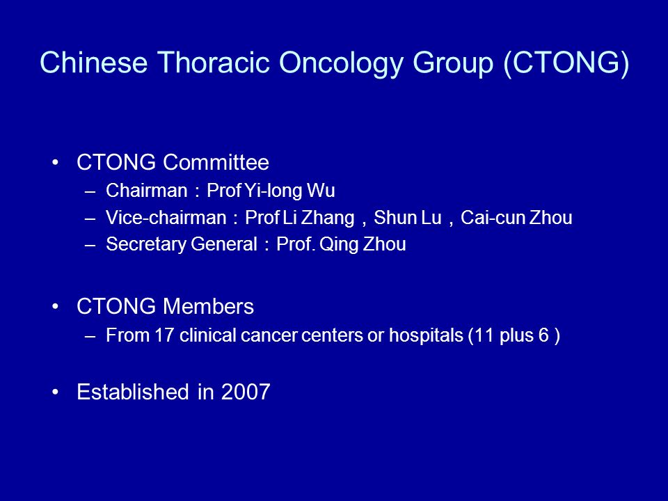 Chinese Thoracic Oncology Group (C-TONG) Study List Study number NCT number Investiga- tional drug Study titlestatus C-TONG 0801 NCT00765687 Bisphospoh- nates Screening Non Small Cell Lung Cancer With Bone Metastasis and Efficacy and Safety Research of Receiving Bisphosphonates (BLEST) Ongoing, but not recruiting C-TONG 0802 NCT00874419Erlotinib Erlotinib Versus Gemcitabine/Carboplatin in Chemo-naive Stage IIIB/IV Non-Small Cell Lung Cancer Patients With Epidermal Growth Factor Receptor (EGFR) Exon 19 or 21 Mutation(Optimal) Ongoing, but not recruiting C-TONG 0803 NCT00663689Erlotinib Efficacy of Erlotinib for Brain Metastasis of Non-Small Cell Lung Cancer Ongoing, but not recruiting C-TONG 0804 NCT00770588Gefitinib Assess the Efficacy, Safety and Tolerability of Gefitinib (Iressa® 250mg) as Maintenance Therapy in Locally Advanced or Metastatic (Stage IIIB/IV) Non Small Cell Lung Cancer (NSCLC) (INFORM) Completed C-TONG 0805 NCT00922584Sorafenib Sorafenib Treatment in Non-Small Cell Lung Cancer After Failure of Epidermal Growth Factor Receptor-Tyrosine Kinase InhibitorRecruiting C-TONG 0806 NCT00891579 Pemetrexed Gefitinib Study of Pemetrexed Versus Gefitinib in Patients With Locally Advanced or Metastatic Non Small Cell Lung Cancer Who Have Previously Received Platinum-Based Chemotherapy Without Epidermal Growth Factor Receptor (EGFR) Mutations Recruiting C-TONG 0807 NCT00816868 Erlotinib/ Carpecitabine A Study of TX Regimen as First-Line Treatment in Elderly Patients With Stage IIIB/IV Adenocarcinoma Non-Small Cell Lung Cancer Ongoing, but not recruiting C-TONG 0901 NCT01024413 Erlotinib/ Gefitinib Erlotinib Versus Gefitinib in Advanced Non Small Cell Lung Cance With exon21 Mutation A Randomized Trial Recruiting