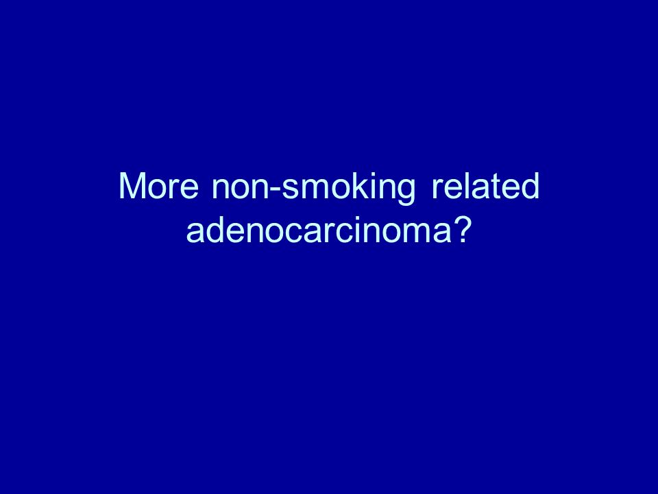 Lung Cancer in Never Smokers Squamous Cell Ca (~35%) Adenocarcinoma (~45%) Predominance of Adenocarcinoma Histology SCLC (~20%) Percentage 0 20 40 60 80 Smokers (n = 21,853) Never Smokers (n = 5,144) Adenocarcinoma Squamous Cell Ca Modified from Sun, Schiller and Gazdar, Nat Rev Cancer, 7:778, 2007 0.4:13.4:1