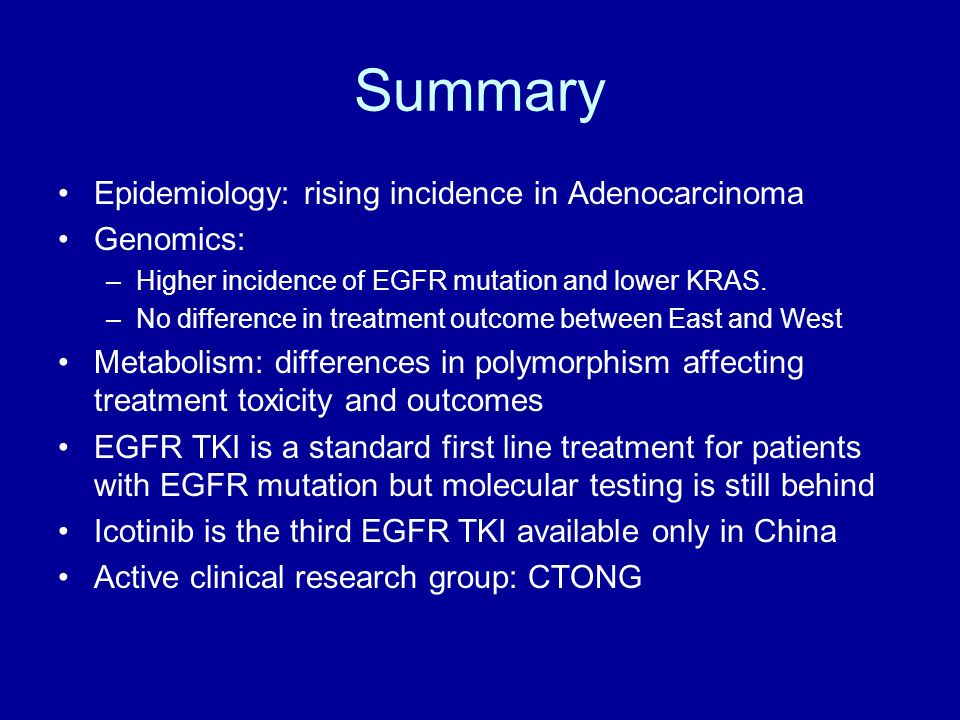 Summary Epidemiology: rising incidence in Adenocarcinoma Genomics: –Higher incidence of EGFR mutation and lower KRAS. –No difference in treatment outc
