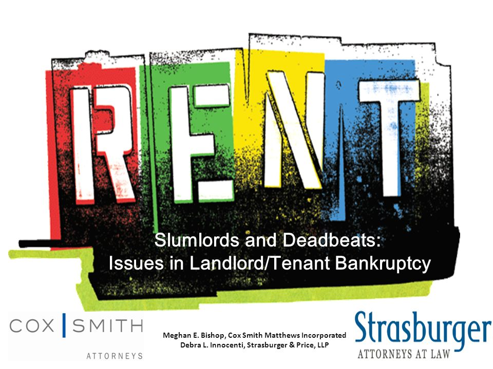 Slumlords and Deadbeats: Issues in Landlord/Tenant Bankruptcy Meghan E. Bishop, Cox Smith Matthews Incorporated Debra L. Innocenti, Strasburger & Pric