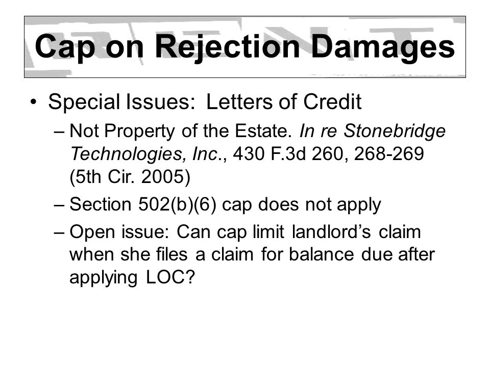 Cap on Rejection Damages Special Issues: Letters of Credit –Not Property of the Estate. In re Stonebridge Technologies, Inc., 430 F.3d 260, 268-269 (5