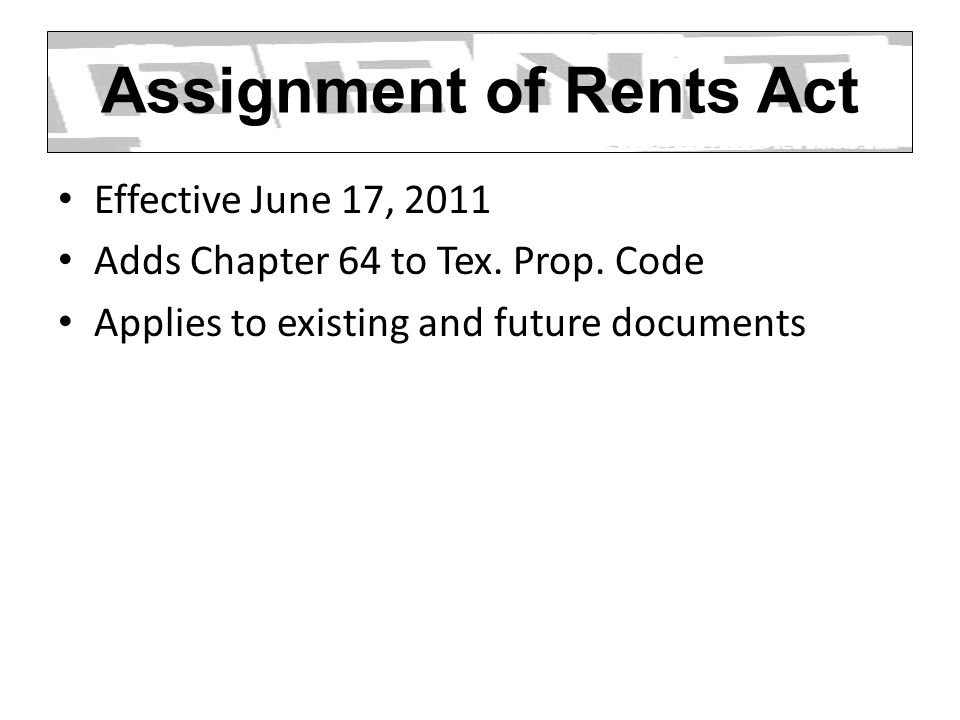 Assignment of Rents Act Effective June 17, 2011 Adds Chapter 64 to Tex. Prop. Code Applies to existing and future documents