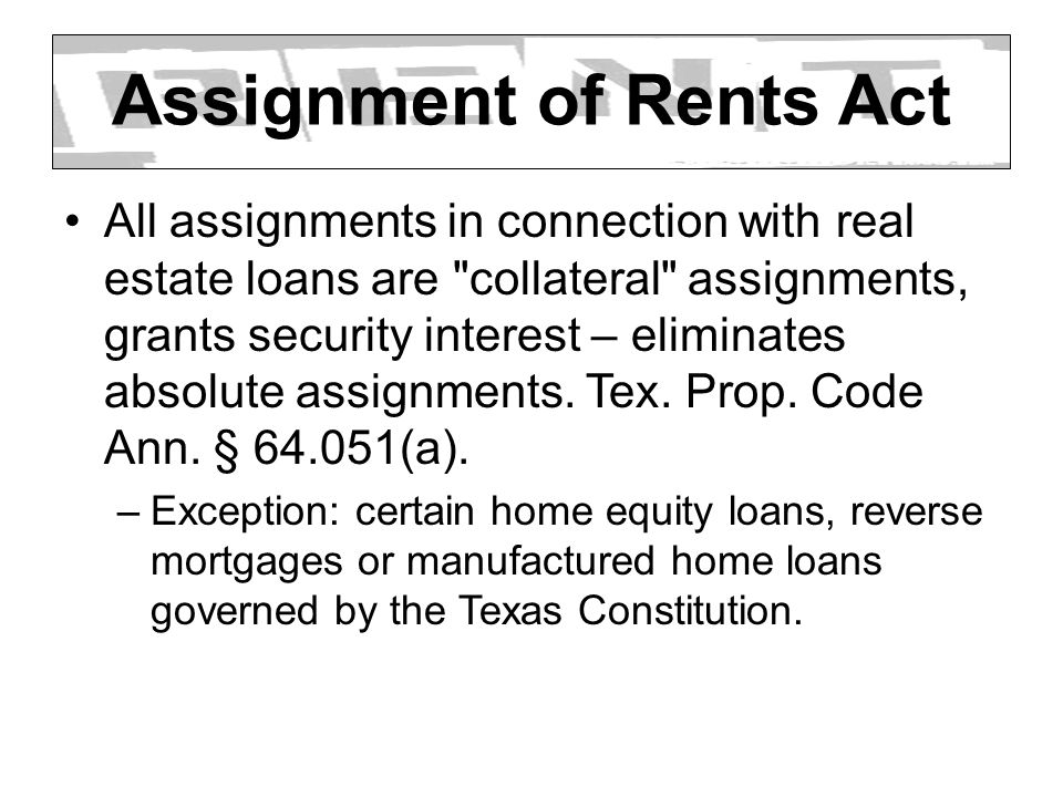 Assignment of Rents Act All assignments in connection with real estate loans are collateral assignments, grants security interest – eliminates absolute assignments.