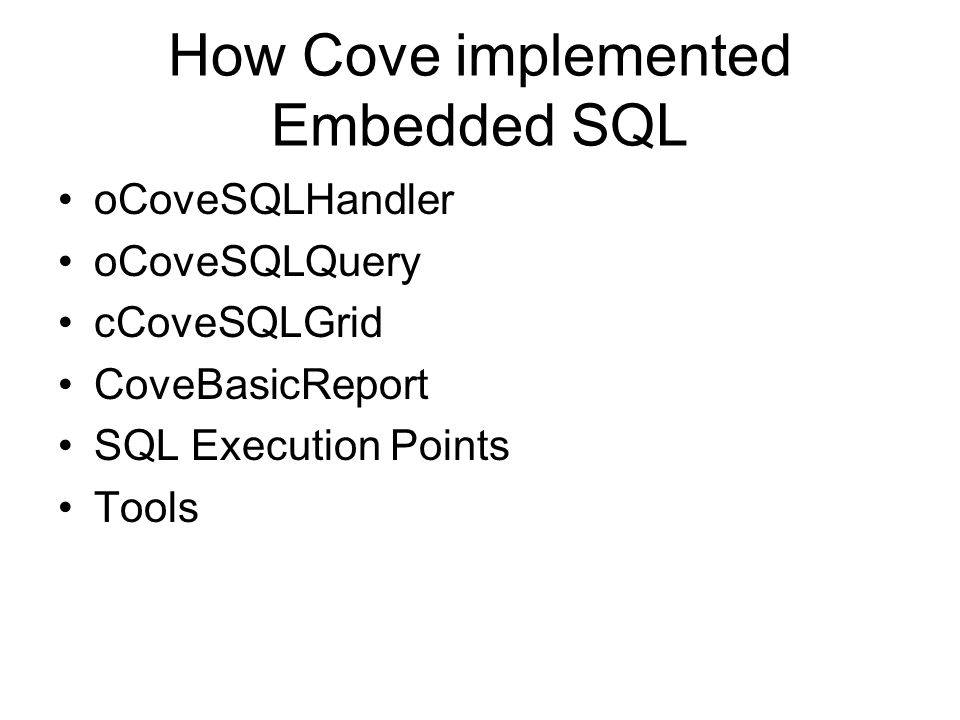How Cove implemented Embedded SQL oCoveSQLHandler oCoveSQLQuery cCoveSQLGrid CoveBasicReport SQL Execution Points Tools
