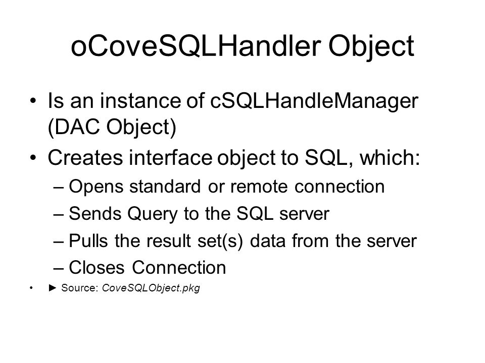 oCoveSQLHandler Object Is an instance of cSQLHandleManager (DAC Object) Creates interface object to SQL, which: –Opens standard or remote connection –Sends Query to the SQL server –Pulls the result set(s) data from the server –Closes Connection Source: CoveSQLObject.pkg