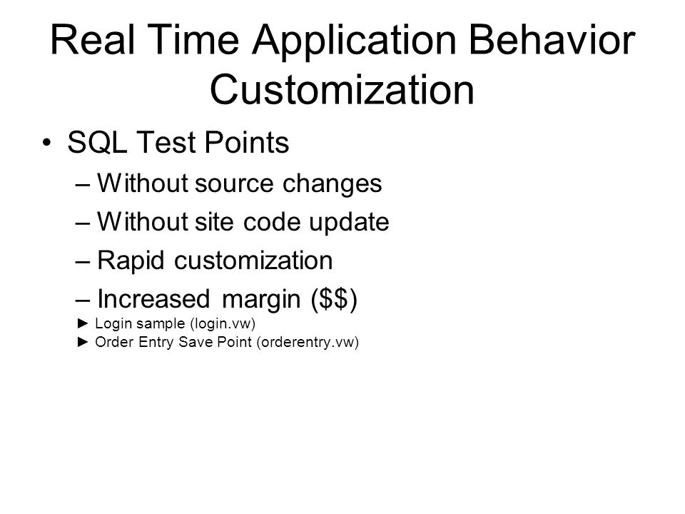 Real Time Application Behavior Customization SQL Test Points –Without source changes –Without site code update –Rapid customization –Increased margin ($$) Login sample (login.vw) Order Entry Save Point (orderentry.vw)