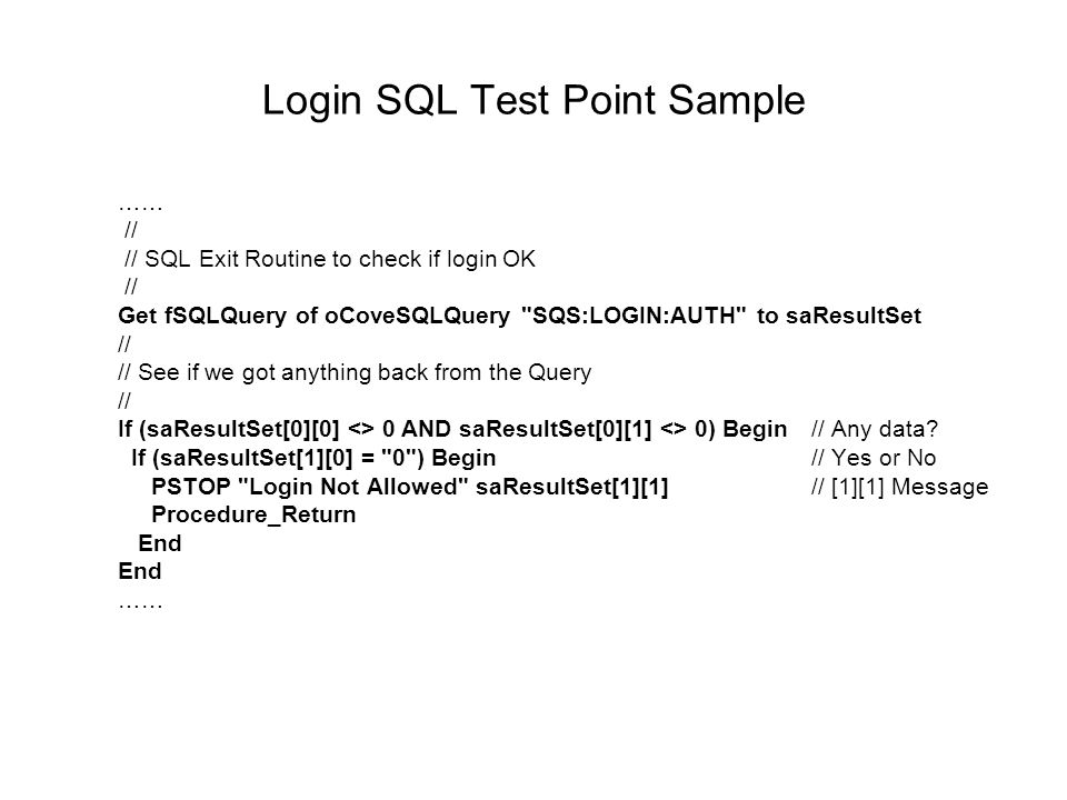 Login SQL Test Point Sample …… // // SQL Exit Routine to check if login OK // Get fSQLQuery of oCoveSQLQuery SQS:LOGIN:AUTH to saResultSet // // See if we got anything back from the Query // If (saResultSet[0][0] <> 0 AND saResultSet[0][1] <> 0) Begin// Any data.