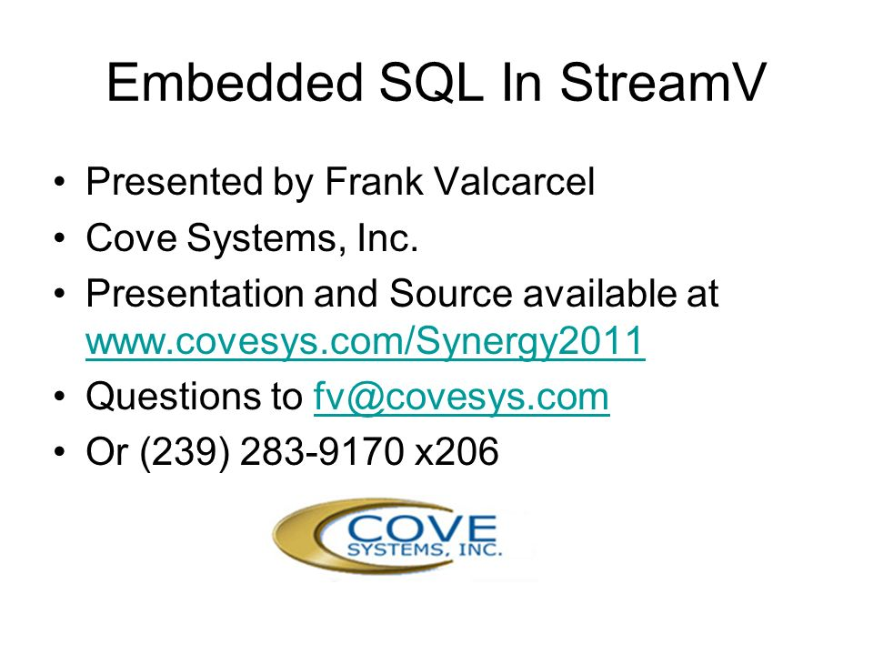 Embedded SQL In StreamV Presented by Frank Valcarcel Cove Systems, Inc. Presentation and Source available at www.covesys.com/Synergy2011 www.covesys.c