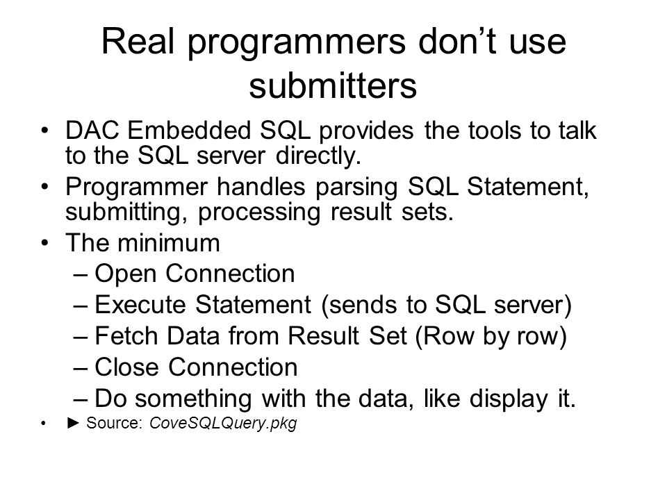 Real programmers dont use submitters DAC Embedded SQL provides the tools to talk to the SQL server directly. Programmer handles parsing SQL Statement,