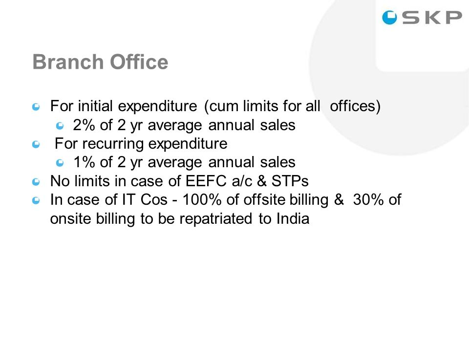 11 Branch Office For initial expenditure (cum limits for all offices) 2% of 2 yr average annual sales For recurring expenditure 1% of 2 yr average annual sales No limits in case of EEFC a/c & STPs In case of IT Cos - 100% of offsite billing & 30% of onsite billing to be repatriated to India