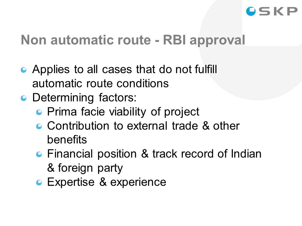 16 Non automatic route - RBI approval Applies to all cases that do not fulfill automatic route conditions Determining factors: Prima facie viability of project Contribution to external trade & other benefits Financial position & track record of Indian & foreign party Expertise & experience