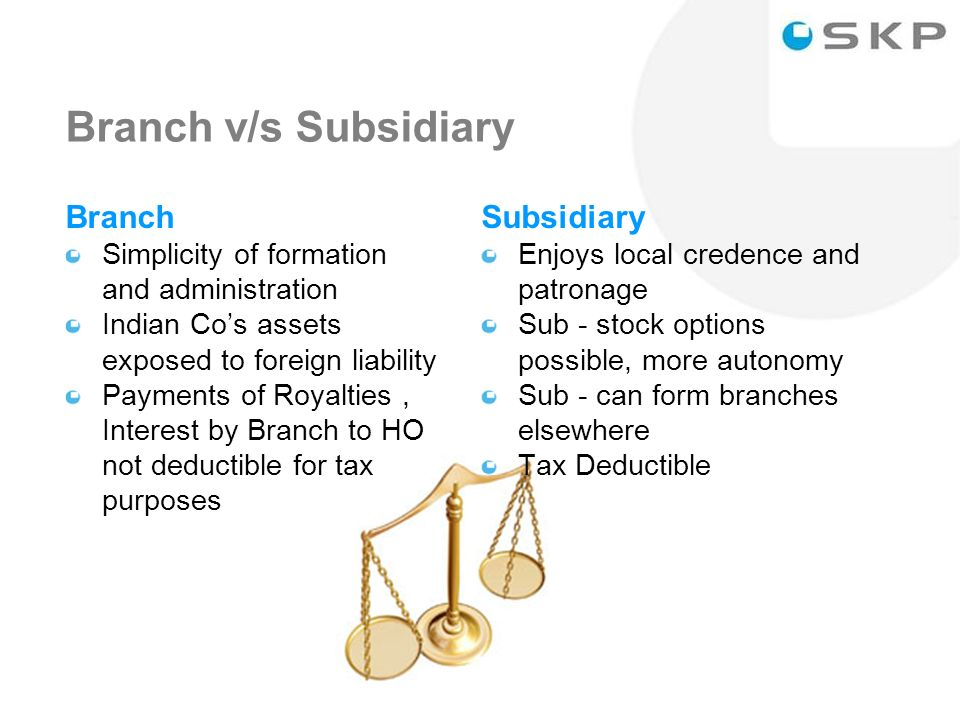 17 Branch v/s Subsidiary Branch Simplicity of formation and administration Indian Cos assets exposed to foreign liability Payments of Royalties, Interest by Branch to HO not deductible for tax purposes Subsidiary Enjoys local credence and patronage Sub - stock options possible, more autonomy Sub - can form branches elsewhere Tax Deductible