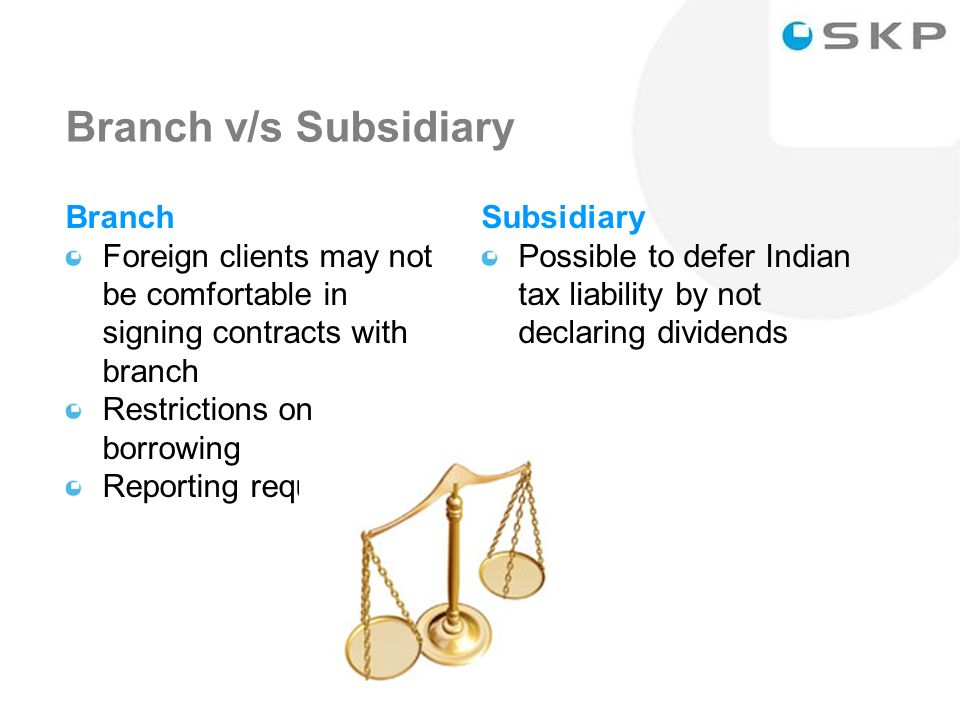 18 Branch v/s Subsidiary Branch Foreign clients may not be comfortable in signing contracts with branch Restrictions on borrowing Reporting requirements Subsidiary Possible to defer Indian tax liability by not declaring dividends