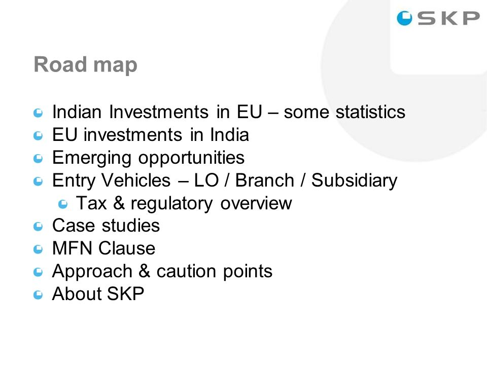2 Road map Indian Investments in EU – some statistics EU investments in India Emerging opportunities Entry Vehicles – LO / Branch / Subsidiary Tax & regulatory overview Case studies MFN Clause Approach & caution points About SKP