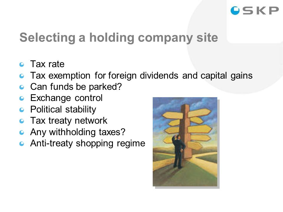 22 Selecting a holding company site Tax rate Tax exemption for foreign dividends and capital gains Can funds be parked.