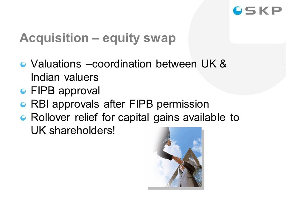 33 Acquisition – equity swap Valuations –coordination between UK & Indian valuers FIPB approval RBI approvals after FIPB permission Rollover relief for capital gains available to UK shareholders!