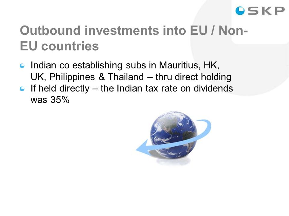 34 Outbound investments into EU / Non- EU countries Indian co establishing subs in Mauritius, HK, UK, Philippines & Thailand – thru direct holding If held directly – the Indian tax rate on dividends was 35%