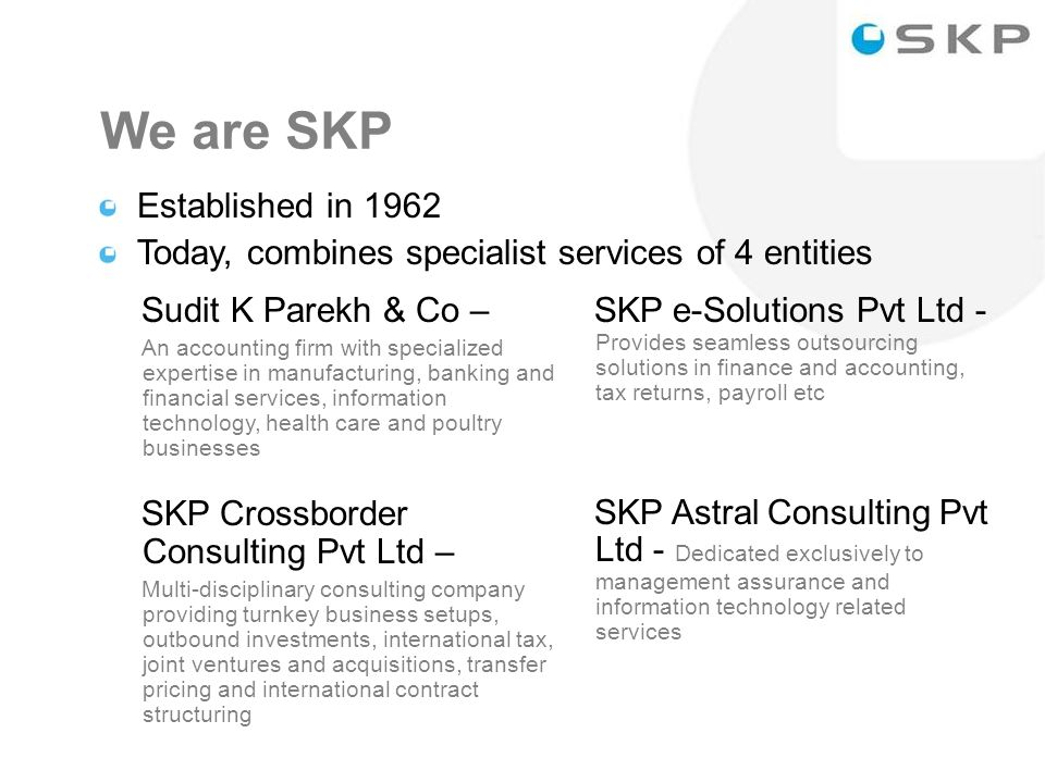 We are SKP Established in 1962 Today, combines specialist services of 4 entities Sudit K Parekh & Co – An accounting firm with specialized expertise in manufacturing, banking and financial services, information technology, health care and poultry businesses SKP Crossborder Consulting Pvt Ltd – Multi-disciplinary consulting company providing turnkey business setups, outbound investments, international tax, joint ventures and acquisitions, transfer pricing and international contract structuring SKP e-Solutions Pvt Ltd - Provides seamless outsourcing solutions in finance and accounting, tax returns, payroll etc SKP Astral Consulting Pvt Ltd - Dedicated exclusively to management assurance and information technology related services