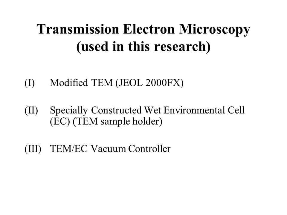 Transmission Electron Microscopy (used in this research) (I)Modified TEM (JEOL 2000FX) (II)Specially Constructed Wet Environmental Cell (EC) (TEM samp
