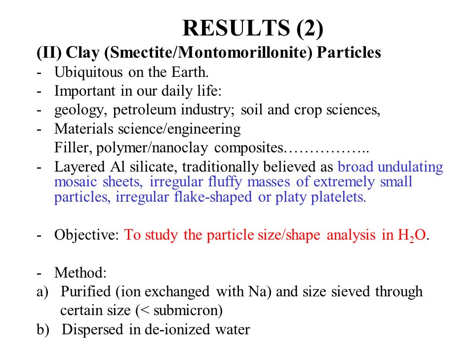 RESULTS (2) (II) Clay (Smectite/Montomorillonite) Particles -Ubiquitous on the Earth. -Important in our daily life: -geology, petroleum industry; soil