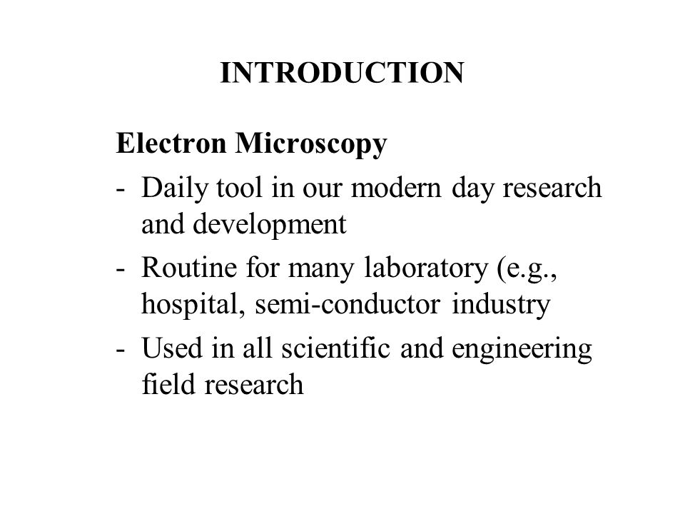 INTRODUCTION Electron Microscopy -Daily tool in our modern day research and development -Routine for many laboratory (e.g., hospital, semi-conductor i