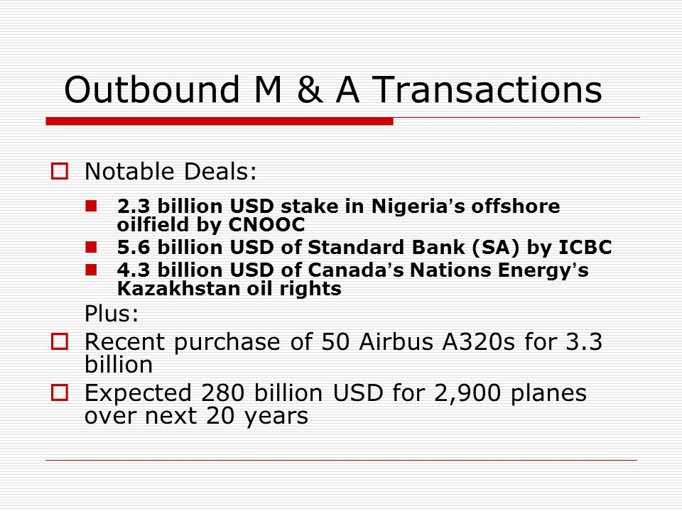 Outbound M & A Transactions Notable Deals: 2.3 billion USD stake in Nigeria s offshore oilfield by CNOOC 5.6 billion USD of Standard Bank (SA) by ICBC