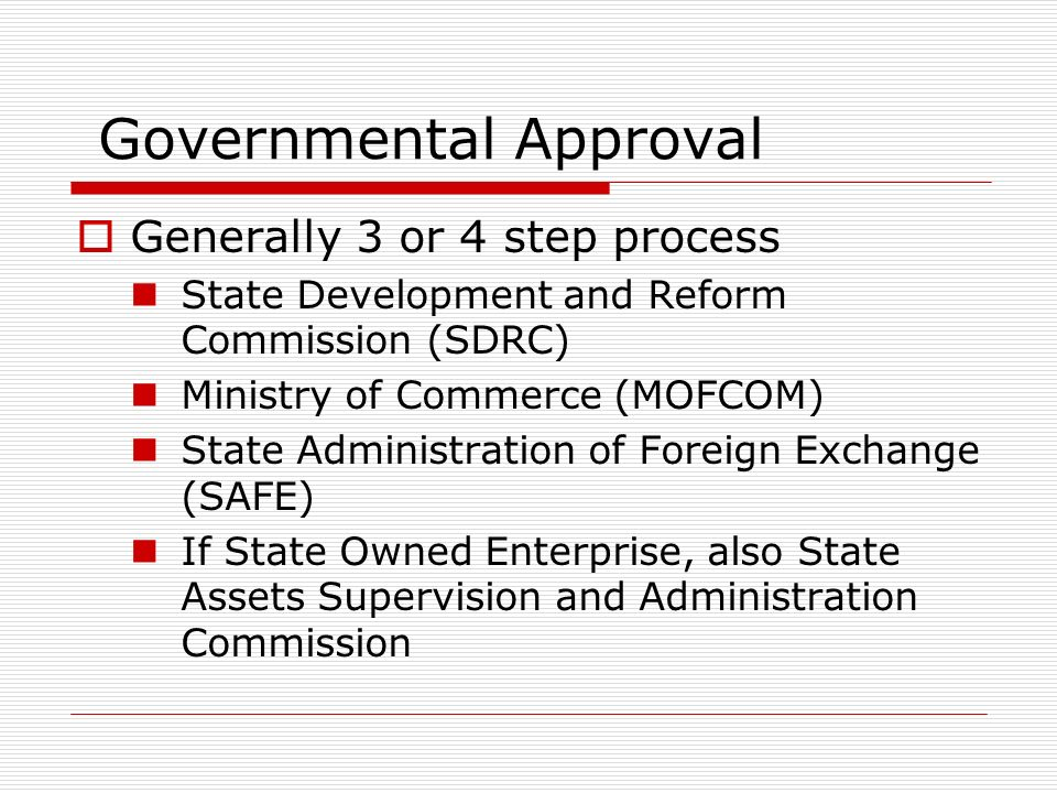Governmental Approval Generally 3 or 4 step process State Development and Reform Commission (SDRC) Ministry of Commerce (MOFCOM) State Administration