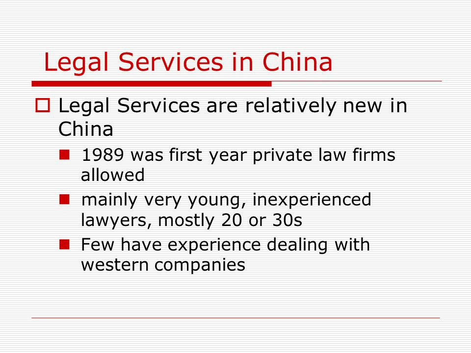Legal Services in China Legal Services are relatively new in China 1989 was first year private law firms allowed mainly very young, inexperienced lawy