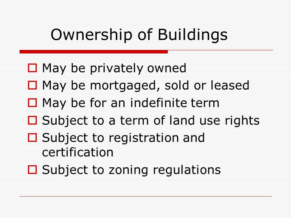 Ownership of Buildings May be privately owned May be mortgaged, sold or leased May be for an indefinite term Subject to a term of land use rights Subj