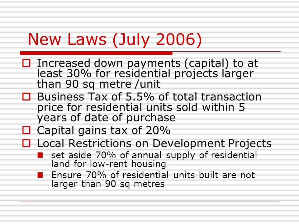 New Laws (July 2006) Increased down payments (capital) to at least 30% for residential projects larger than 90 sq metre /unit Business Tax of 5.5% of