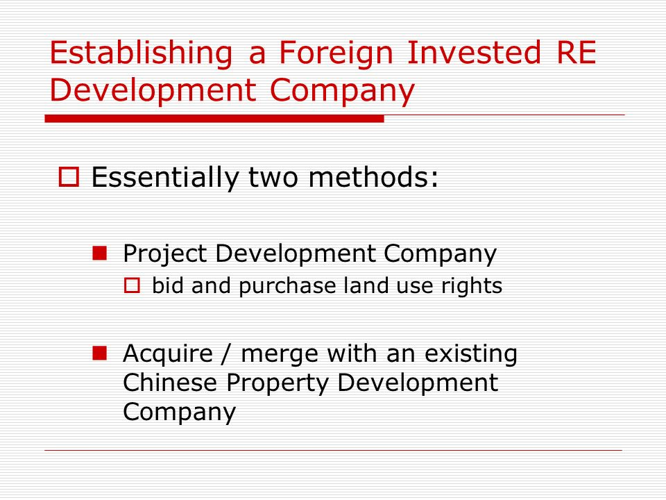 Establishing a Foreign Invested RE Development Company Essentially two methods: Project Development Company bid and purchase land use rights Acquire /