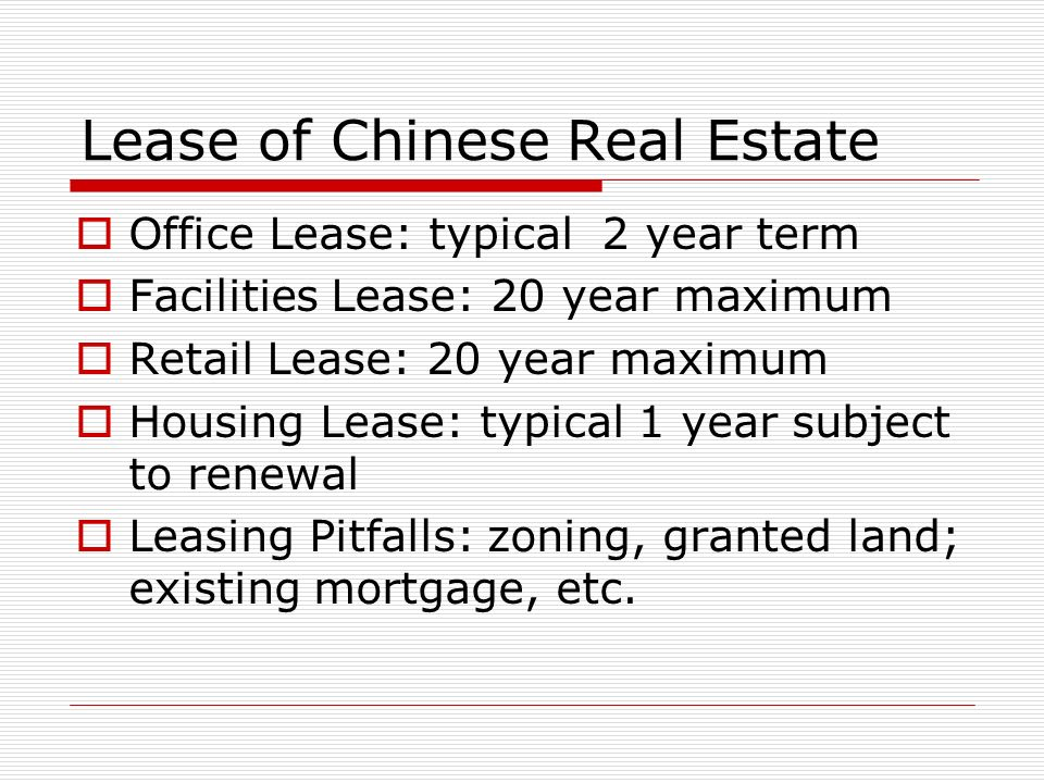 Lease of Chinese Real Estate Office Lease: typical 2 year term Facilities Lease: 20 year maximum Retail Lease: 20 year maximum Housing Lease: typical