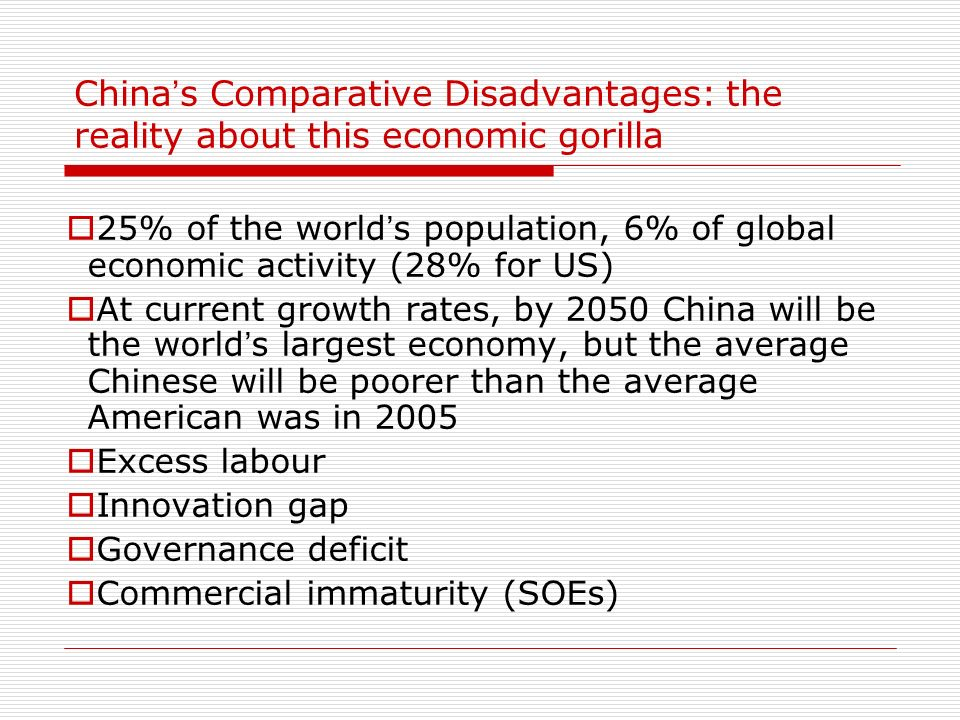 China s Comparative Disadvantages: the reality about this economic gorilla 25% of the world s population, 6% of global economic activity (28% for US)