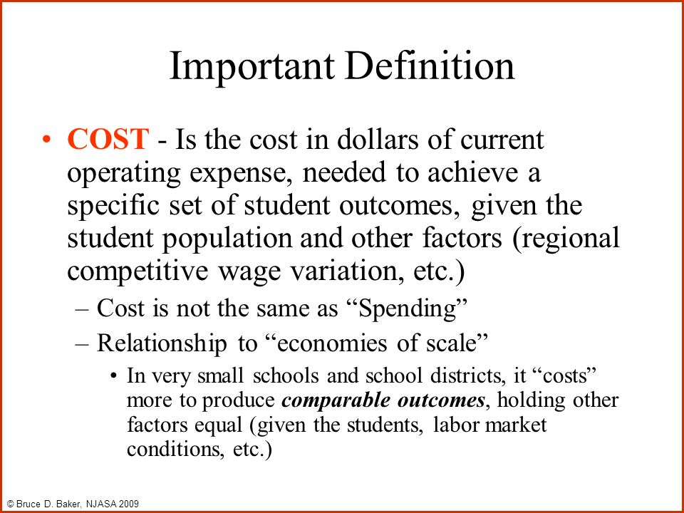 Important Definition COST - Is the cost in dollars of current operating expense, needed to achieve a specific set of student outcomes, given the student population and other factors (regional competitive wage variation, etc.) –Cost is not the same as Spending –Relationship to economies of scale In very small schools and school districts, it costs more to produce comparable outcomes, holding other factors equal (given the students, labor market conditions, etc.) © Bruce D.