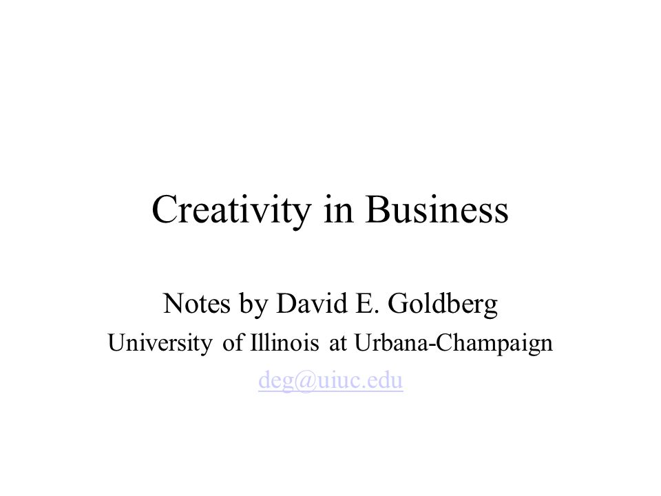 Creativity in Business Notes by David E. Goldberg University of Illinois at Urbana-Champaign deg@uiuc.edu
