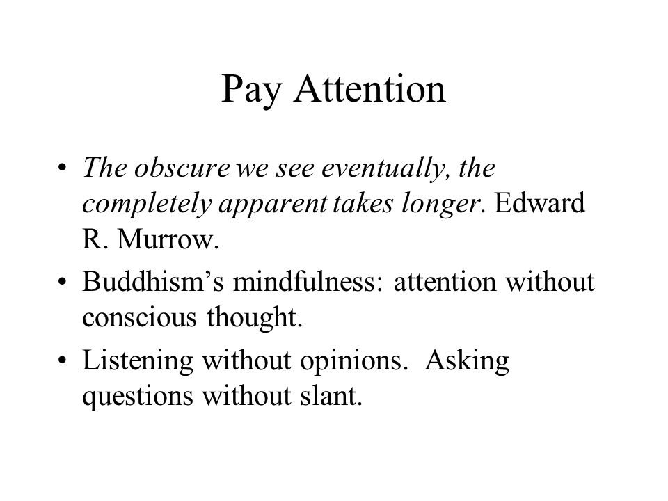 Pay Attention The obscure we see eventually, the completely apparent takes longer. Edward R. Murrow. Buddhisms mindfulness: attention without consciou