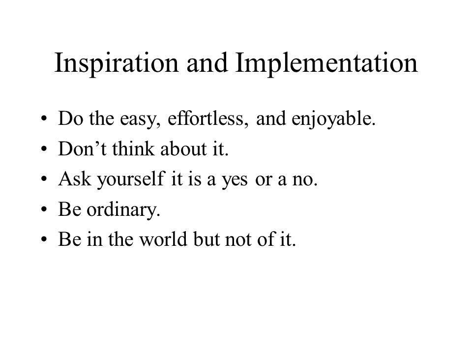 Inspiration and Implementation Do the easy, effortless, and enjoyable. Dont think about it. Ask yourself it is a yes or a no. Be ordinary. Be in the w