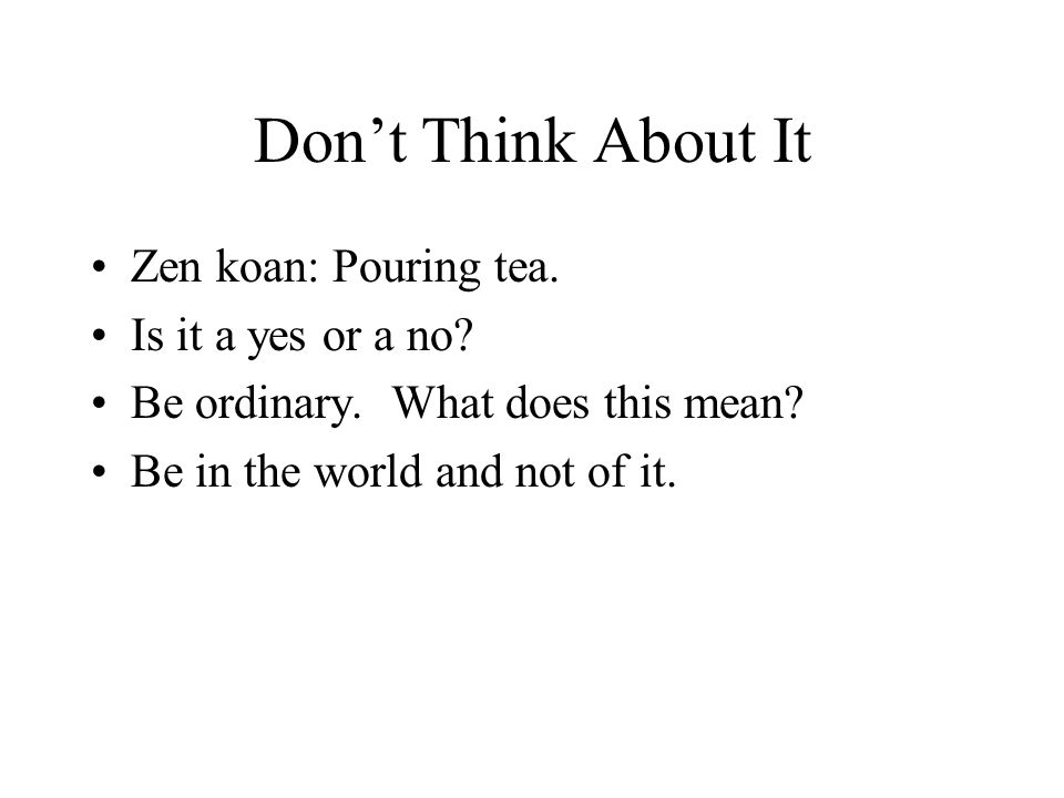 Dont Think About It Zen koan: Pouring tea. Is it a yes or a no? Be ordinary. What does this mean? Be in the world and not of it.